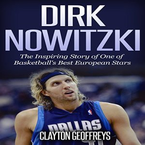 Dirk Nowitzki - The Inspiring Story of One of Basketball's Best European Stars Audiobook By Clayton Geoffreys cover art