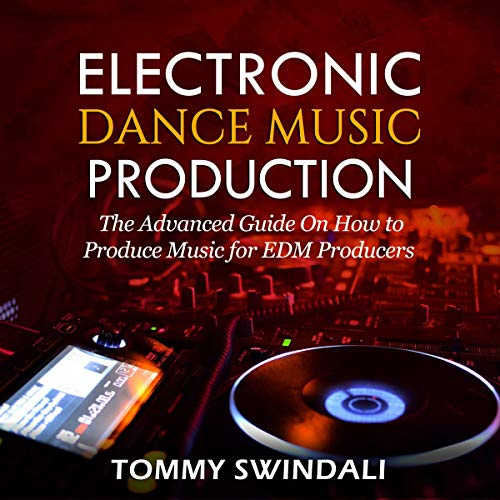 Electronic Dance Music Production: The Advanced Guide on How to Produce Music for EDM Producers Audiobook By Tommy Swindali cover art