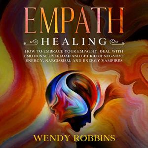 Empath Healing: How to Embrace Your Empathy, Deal with Emotional Overload and Get Rid of Negative Energy, Narcissism, and Energy Vampires Audiobook By Wendy Robbins cover art