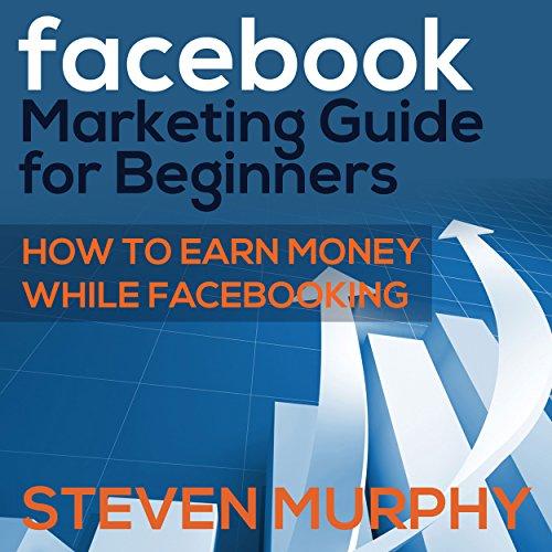 Facebook Marketing Guide for Beginners Audiobook By Steven Murphy cover art