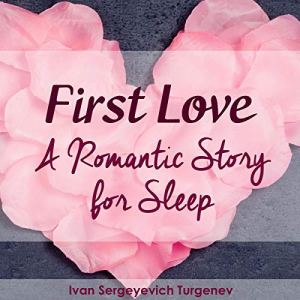 First Love - A Romantic Story for Sleep Audiobook By Ivan Sergeyevich Turgenev cover art