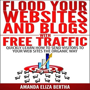Flood Your Websites and Blogs with Free Traffic: Quickly Learn How to Send Visitors to Your Web Sites the Organic Way Audiobook By Amanda Eliza Bertha cover art