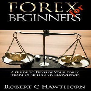 Forex for Beginners: A Guide to Develop Your Forex Trading Skills and Knowledge Audiobook By Robert C Hawthorn cover art
