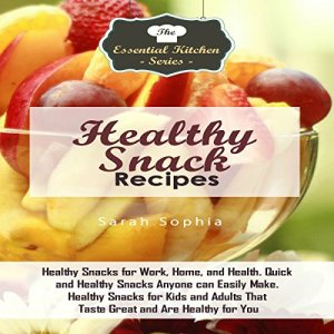 Healthy Snack Recipes: Healthy Snacks for Work, Home, and Health. Quick and Healthy Snacks Anyone Can Easily Make. Healthy Snacks for Kids and Adults That Taste Great and Are Healthy for You Audiobook By Sarah Sophia cover art