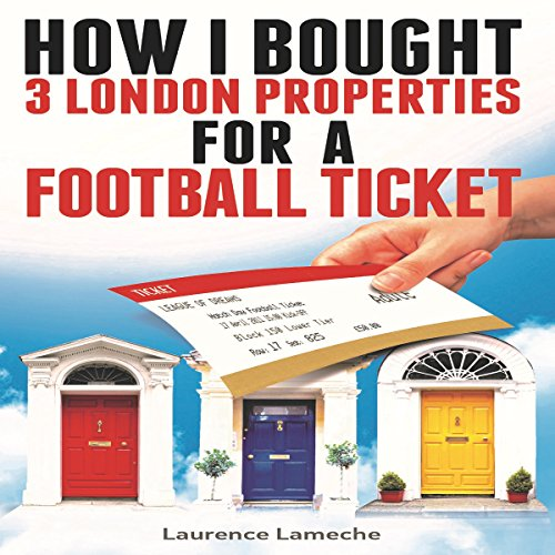 How I Bought 3 London Properties for a Football Ticket Audiobook By Laurence Lameche cover art