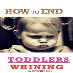 How to End Toddlers Whining Audiobook By Beverly Hill cover art
