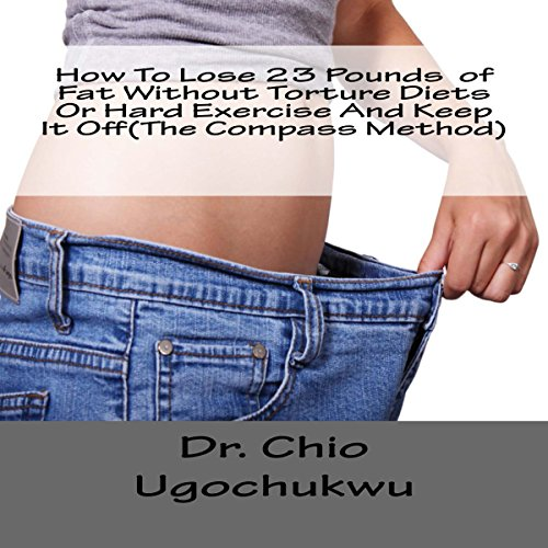 How to Lose 23 Pounds of Fat Without Torture Diets or Hard Exercise and Keep It Off (The Compass Method) Audiobook By Dr. Chio Ugochukwu cover art