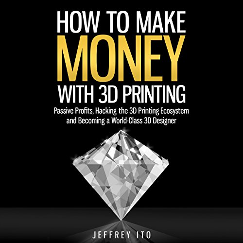 How to Make Money with 3D Printing Audiobook By Jeffrey Ito cover art
