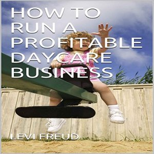 How to Run a Profitable Daycare Business Audiobook By Levi Freud cover art