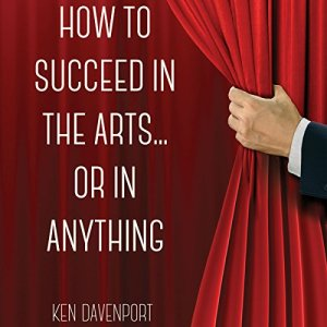 How to Succeed in the Arts...or in Anything Audiobook By Ken Davenport cover art
