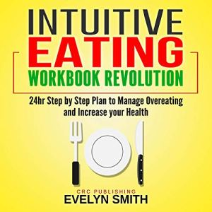 Intuitive Eating Workbook Revolution: 24 Hour Step-By-Step Plan to Manage Overeating and Increase Your Health Audiobook By Evelyn Smith cover art
