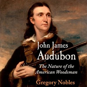 John James Audubon: The Nature of the American Woodsman Audiobook By Gregory Nobles cover art