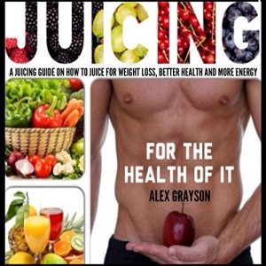 Juicing for the Health of It Audiobook By Alex Grayson cover art