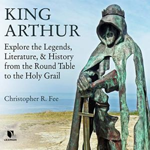 King Arthur: Explore the Legends, Literature, and History from the Round Table to the Holy Grail Audiobook By Chris R. Fee cover art