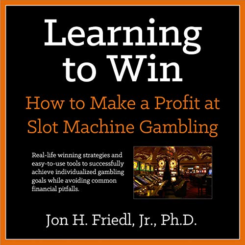 Learning to Win: How to Make a Profit at Slot Machine Gambling Audiobook By Dr. Jon H. Friedl Jr. Ph.D. cover art