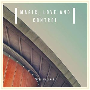 Magic, Love and Control Audiobook By Seth Wallace cover art