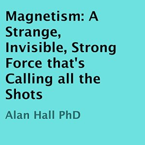 Magnetism: A Strange, Invisible, Strong Force That's Calling All the Shots Audiobook By Alan Hall PhD cover art