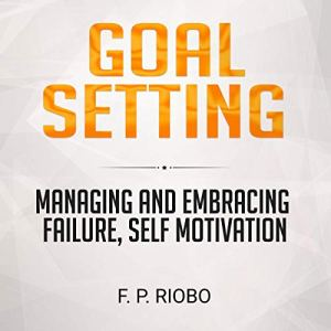 Managing and Embracing Failure, Self-Motivation Goal Setting Audiobook By F. P. Riobo cover art