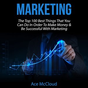 Marketing: The Top 100 Best Things That You Can Do in Order to Make Money & Be Successful with Marketing Audiobook By Ace McCloud cover art