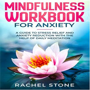 Mindfulness Workbook for Anxiety: A Guide to Stress Relief and Anxiety Reduction with the Help of Daily Meditation Audiobook By Rachel Stone cover art