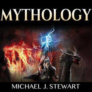 Mythology: Folklore, Myths & Legends: The History of Gods, Men and the Mythologies of the World Audiobook By Michael J. Stewart cover art