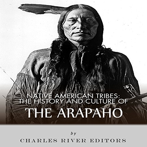 Native American Tribes: The History and Culture of the Arapaho Audiobook By Charles River Editors cover art