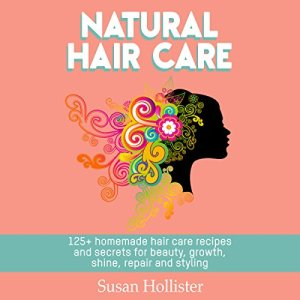 Natural Hair Care: 125+ Homemade Hair Care Recipes and Secrets for Beauty, Growth, Shine, Repair, and Styling Audiobook By Susan Hollister cover art