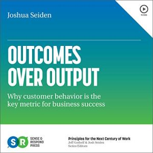 Outcomes over Output: Why Customer Behavior Is the Key Metric for Business Success Audiobook By Joshua Seiden cover art