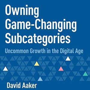 Owning Game-Changing Subcategories: Uncommon Growth in the Digital Age Audiobook By David Aaker cover art