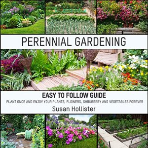 Perennial Gardening: Easy to Follow Guide: Plant Once and Enjoy Your Plants, Flowers, Shrubbery and Vegetables Forever Audiobook By Susan Hollister cover art