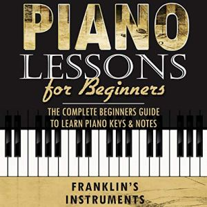Piano Lessons for Beginners: The Complete Beginners Guide to Learn Piano Keys & Notes Audiobook By Franklin's Instruments cover art