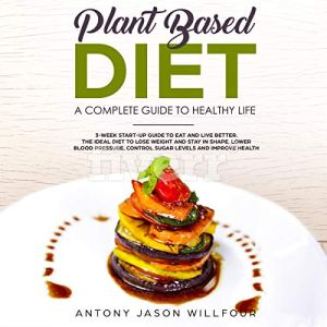 Plant-Based Diet: A Complete Guide To Healthy Life Audiobook By Antony Jason Willfour cover art