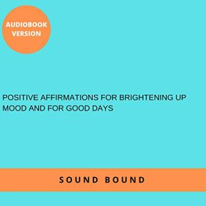 Positive Affirmations for Brightening Up Mood and for Good Days Audiobook By Sound Bound cover art