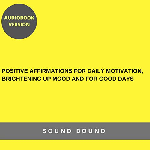 Positive Affirmations for Daily Motivation, Brightening Up Mood and for Good Days Audiobook By Sound Bound cover art