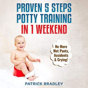 Proven 5-Steps Potty Training in 1 Weekend: No More Wet Pants, Accidents & Crying! Audiobook By Patrick Bradley cover art