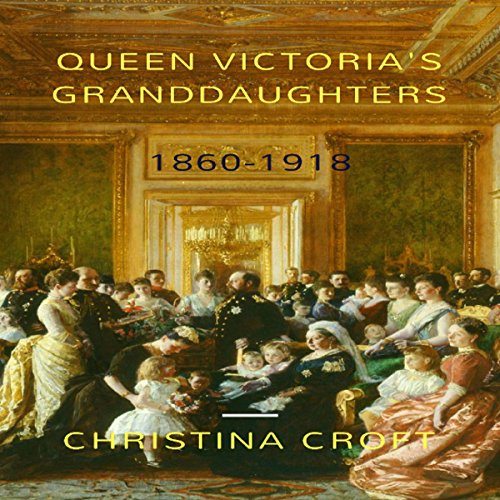 Queen Victoria's Granddaughters: 1860-1918 Audiobook By Christina Croft cover art