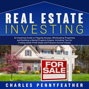 Real Estate Investing: An Essential Guide to Flipping Houses, Wholesaling Properties and Building a Rental Property Empire, Including Tips for Finding Quick Profit Deals and Passive Income Assets Audiobook By Charles Pennyfeather cover art