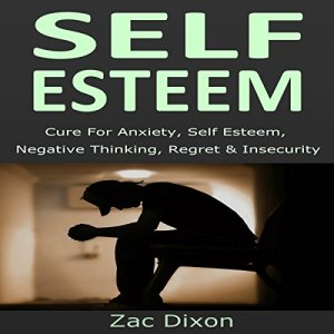 Self Esteem (3rd Edition): Cure for Anxiety, Self Esteem, Negative Thinking, Regret & Insecurity Audiobook By Zac Dixon cover art