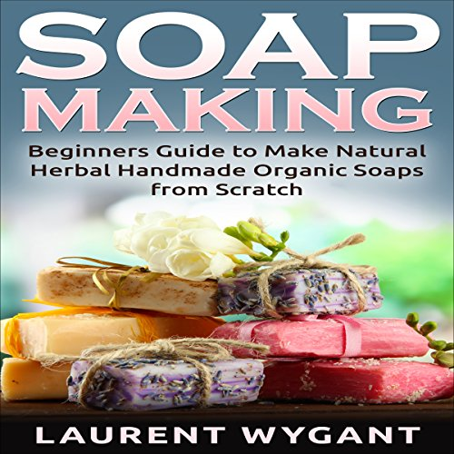 Soap Making: Beginners Guide to Make Natural Herbal Handmade Organic Soaps from Scratch Audiobook By Laurent Wygant cover art