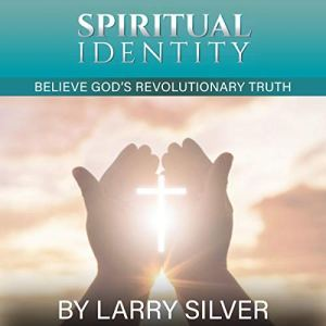 Spiritual Identity: Believe God's Revolutionary Truth Audiobook By Larry V Silver cover art