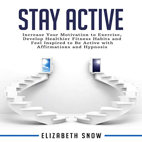 Stay Active: Increase Your Motivation to Exercise, Develop Healthier Fitness Habits and Feel Inspired to Be Active with Affirmations and Hypnosis Audiobook By Elizabeth Snow cover art