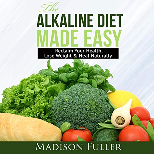 The Alkaline Diet Made Easy: Reclaim Your Health, Lose Weight & Heal Naturally Audiobook By Madison Fuller cover art