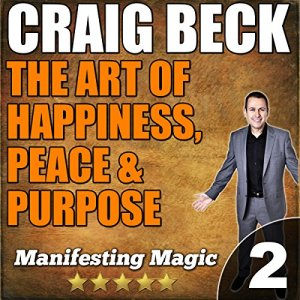 The Art of Happiness, Peace & Purpose: Manifesting Magic Part 2 Audiobook By Craig Beck cover art