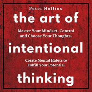 The Art of Intentional Thinking: Master Your Mindset. Control and Choose Your Thoughts. Create Mental Habits to Fulfill Your Potential (Second Edition) Audiobook By Peter Hollins cover art