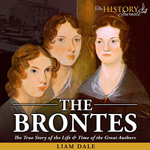 The Brontes: The True Story of the Life & Time of the Great Authors Audiobook By The History Journals, Liam Dale cover art