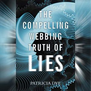 The Compelling Webbing Truth of Lies Audiobook By Patricia Dye cover art
