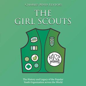 The Girl Scouts: The History and Legacy of the Popular Youth Organization Across the World Audiobook By Charles River Editors cover art
