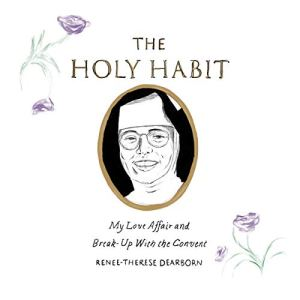The Holy Habit: My Love Affair and Break-Up with the Convent Audiobook By Renee-Therese Dearborn cover art