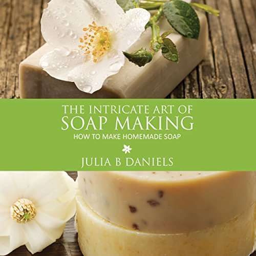 The Intricate Art of Soap Making Audiobook By Julia B Daniels cover art