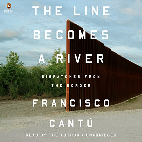 The Line Becomes a River Audiobook By Francisco Cantú cover art